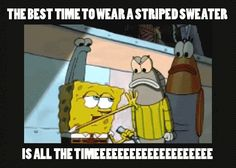 The best time to wear a striped sweater Is all the time one with a collar turtle neck that's the kind cause when your wearing that one special sweater...