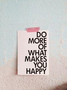 do more of what makes you happy!!!