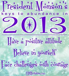 """""""At the advent of a new year, I challenge Latter-day Saints everywhere to undertake a personal, diligent, significant quest for what I call the abundant life—a life filled with an abundance of success, goodness, and blessings. """" ~ President Thomas S. Monson ~"""