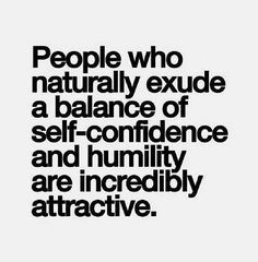 """""""People who naturally exude a balance of self-confidence and humility are incredibly attractive."""""""