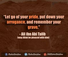 """Let go of your pride, put down your arrogance, and remember your grave."" ~ Ali ibn Abi Talib (may Allah be pleased with him)"