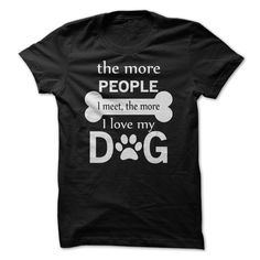 The More People I Meet The More I Love My Dog.Tees and Hoodies are available in several colors.