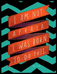 I'm not afraid. I was born to do this.