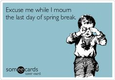 Excuse me while I mourn the last day of spring break.