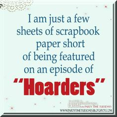 """I am just a few sheets of scrapbook paper short of being featured on an episode of """"hoarders"""".  Party Time Tuesdays Challenge Blog with Your Daily Dose of Inspiration.     Blog: http://partytimetuesdays.blogspot.com/ Facebook: https://www.facebook.com/pages/Party-Time-Tuesdays/130149147050159"""