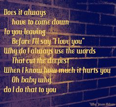 """Does it always have to come down to you leave before I'll say """"I love you"""" Why do I always use the words that cut you the deepest. When I know how much it hurts you, Oh baby why, do I do that to you. Why--Jason Aldean"""