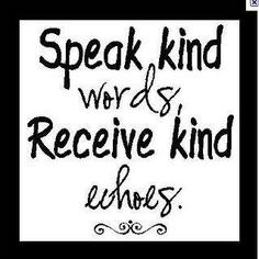 Speak kind words....