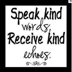 Speak kind words....