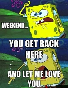 Weekend....you get back here and let me love you!
