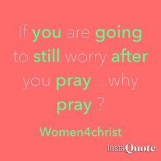 Praying and worrying doesn't make sense . Give it to God and leave it theThose who sow in tears Shall reap in joy. (Psalms 126:5 NKJV)