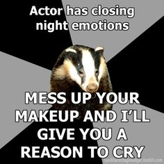"""Backstage Badger"" Actor has closing night emotions, mess up your make up and I'll give you a reason to cry."