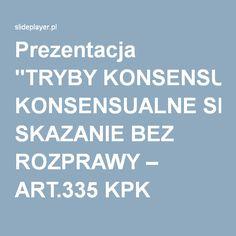 """Prezentacja """"TRYBY KONSENSUALNE SKAZANIE BEZ ROZPRAWY – ART.335 KPK DOBROWOLNE PODDANIE SIĘ KARZE – ART. 338a i 387 KPK."""""""