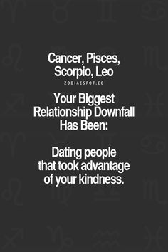 Cancer Zodiac Sign♋, Pisces, Scorpio, Leo; Your biggest relationship downfall: Dating people that took advantage of your kindness.