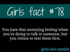 Girls fact #78  you hate that annoying feeling when you're dying to talk to someone, but you refuse to text them first