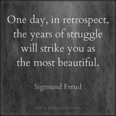 One day, in retrospect, the years of struggle will strike you as the most beautiful.