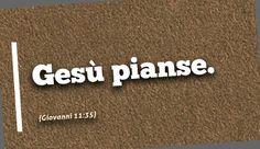 Gesù pianse. (Giovanni 11:35)