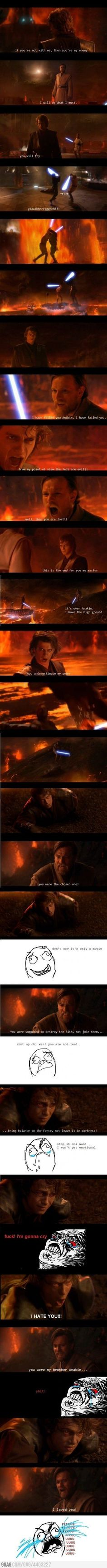 Anakin vs. Obi Wan in the Mustafar scene. Except I was crying as soon as Padme landed on the planet. Soo emotional. Star Wars Episode III Revenge of the Sith.