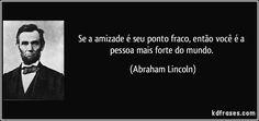 Se a amizade é seu ponto fraco, então você é a pessoa mais forte do mundo. (Abraham Lincoln)