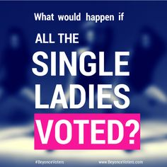 Single women make up 25% of the electorate.  We have the power to change American politics.   #BeyonceVoters #BeyonceVoter