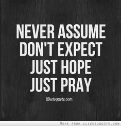 Never assume. Don't expect. Just hope, just pray. #hope #quotes #sayings