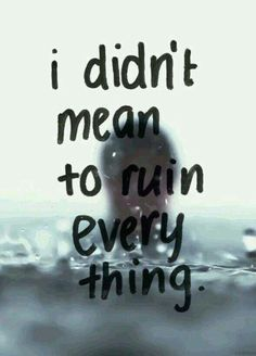 Life Quotes : I really didn't mean to ruin everything, I feel terrible about all the pain . - About Quotes : Thoughts for the Day & Inspirational Words of Wisdom Im Sorry Quotes, Sad Quotes, Love Quotes, Inspirational Quotes, Qoutes, Sadness Quotes, Mistake Quotes, Anxiety Quotes, Deep Quotes