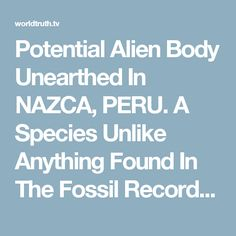 Potential Alien Body Unearthed In NAZCA, PERU. A Species Unlike Anything Found In The Fossil Record? | World Truth.TV