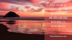 A veces sentimos que lo que hacemos es sólo una gota en el mar, pero el mar sería mucho menos si le faltara una gota.  www.futurosanitario.com