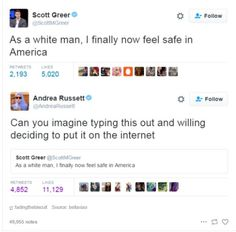 """As a white man, I finally now feel safe in America."" -Scott Greer. Seriously? Because there've been so many laws made restricting white people's right to vote, right to marry, right to adopt, right to make their own medical decisions, and white people get harsher sentences than people of other races for the exact same crimes? Oh wait..."