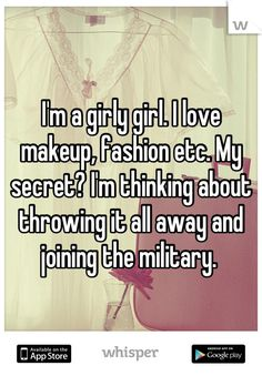 I'm a girly girl. I love makeup, fashion etc. My secret? I'm thinking about throwing it all away and joining the military.