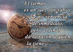 El tiempo es un juez tan sabio, que al final da la razón a quien la tiene !!!