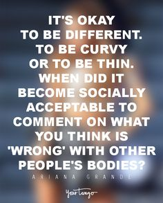 It's okay to be different ... to be curvy or to be thin. When did it become socially acceptable to comment on what you think is 'wrong' with other people's bodies? — Ariana Grande