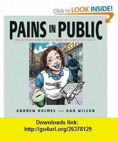 Pains in Public 50 People Most Likely to Drive You Completely Nuts! (9781841126418) Andrew Holmes, Daniel Wilson , ISBN-10: 1841126411  , ISBN-13: 978-1841126418 ,  , tutorials , pdf , ebook , torrent , downloads , rapidshare , filesonic , hotfile , megaupload , fileserve