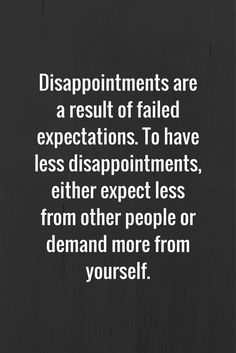 Disappointments are a result of failed expectations. To have less disappointments, either expect less from other people or demand more from yourself