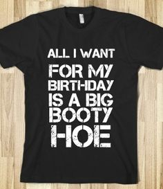 ALL I WANT FOR MY BIRTHDAY IS A BIG BOOTY HOEz