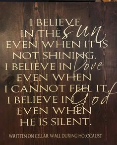 I believe in the sun even when it is not shining I believe in love even when i cannot feel it. I believe in god even when he is silent. Sign