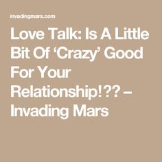 Love Talk: Is A Little Bit Of 'Crazy' Good For Your Relationship⁉️ – Invading Mars