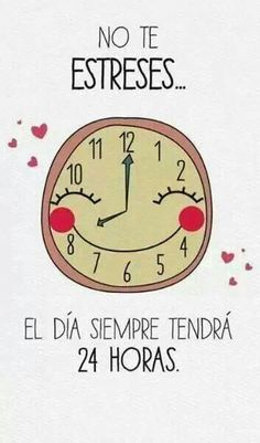 No te estresses. El dia siempre tendra 24 horas. | Don't worry, the day will always have 24 hours.                                                                                                                                                                                 Más