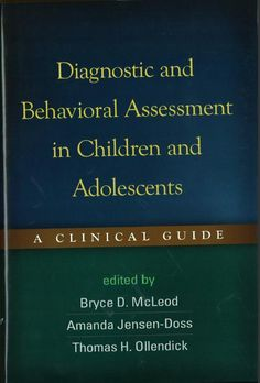 Diagnostic and behavioral assessment in children and adolescents : a clinical guide / edited by Bryce D. McLeod, Amanda Jensen-Doss, Thomas H. Ollendick