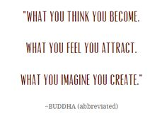 """What you think you become.  What you feel you attract.  What you imagine you create."" - BUDDHA"