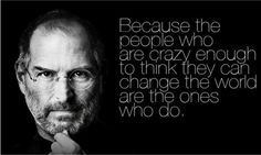 """""""Because the people who are crazy enough to think they can change the world are the ones that do."""""""