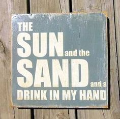 The sun and the sand and a drink in my hand.