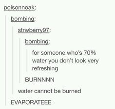 For someone who's 70% water you don't look very refreshing  burn like a pun I guess