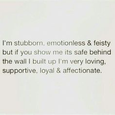 I'm stubborn, emotionless and feisty but if you show me it's safe behind the wall I built up I'm loving, supportive, loyal and affectionate.