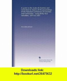 A guide to the study of charities and correction by means of the proceedings of the National Conference of Charities and Corrections  using thirty-four volumbes, 1874 to 1907 Alexander Johnson ,   ,  , ASIN: B002YT8QI8 , tutorials , pdf , ebook , torrent , downloads , rapidshare , filesonic , hotfile , megaupload , fileserve