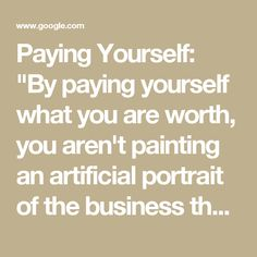 "Paying Yourself: ""By paying yourself what you are worth, you aren't painting an artificial portrait of the business that will change once you reach the black--operating costs will remain the same."""