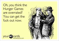Oh, you think the Hunger Games are overrated? You can get the fuck out now.