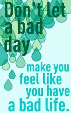 don't let a bad day make you feel like you have had a bad life.