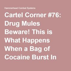Cartel Corner #76: Drug Mules Beware! This is What Happens When a Bag of Cocaine Burst In Your Stomach…   Hammerhead Combat Systems