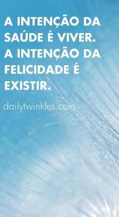 A intenção da saúde é viver.A intenção da felicidade é existir.