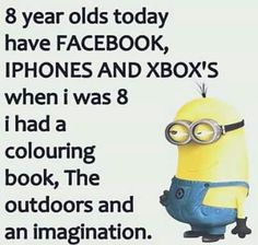 Funny, but true. We were healthier and happier. Truth is, most kids today are fat and unhealthy. It should be a crime.